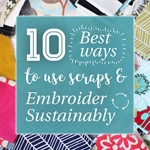 10 Best Ways to Use Scraps and Embroider Sustainably without Leaving Your House!